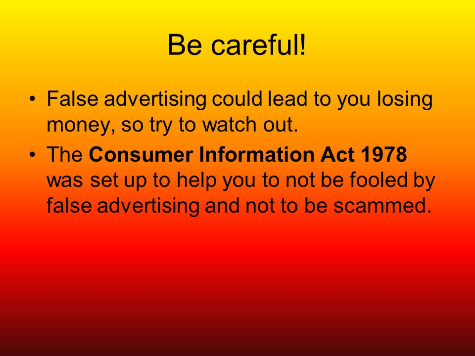 Be careful. False advertising could lead to you losing money, so try to watch out.