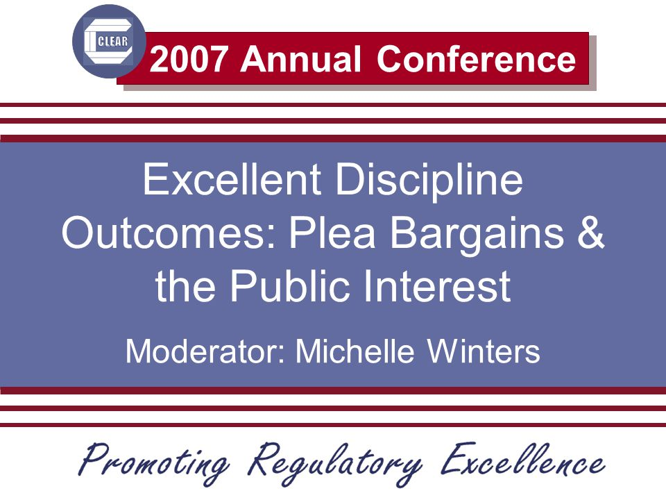 2007 Annual Conference Excellent Discipline Outcomes: Plea Bargains & the Public Interest Moderator: Michelle Winters