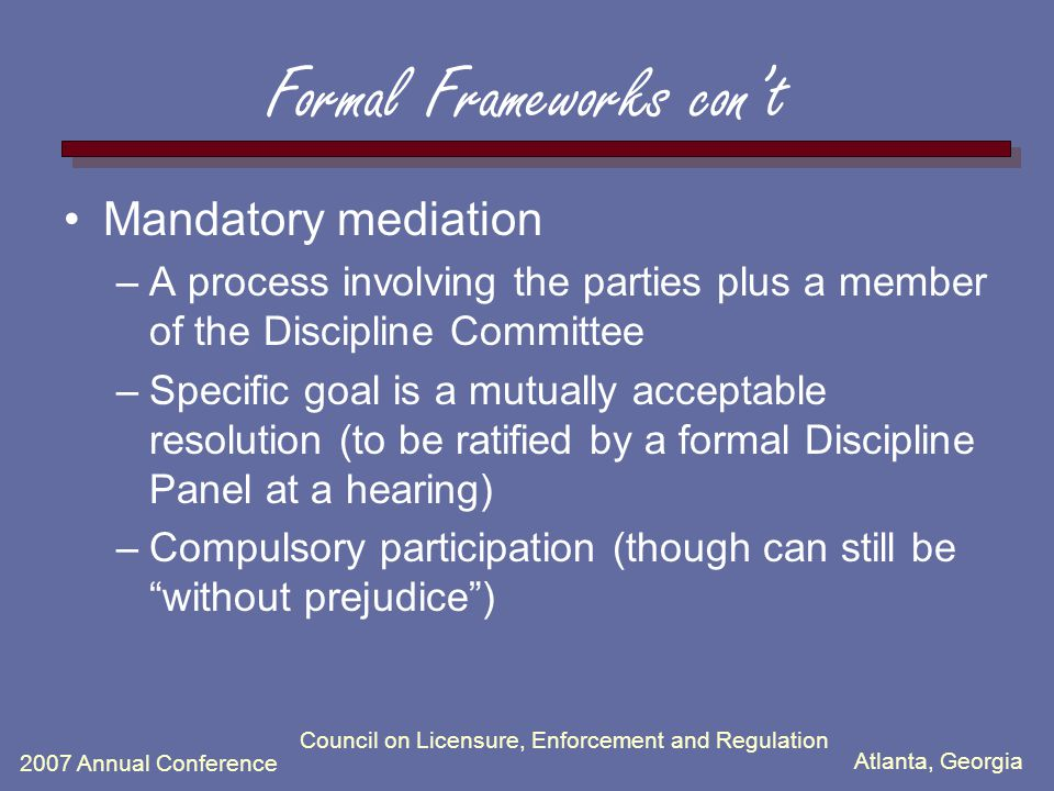 Atlanta, Georgia 2007 Annual Conference Council on Licensure, Enforcement and Regulation Formal Frameworks con't Mandatory mediation –A process involving the parties plus a member of the Discipline Committee –Specific goal is a mutually acceptable resolution (to be ratified by a formal Discipline Panel at a hearing) –Compulsory participation (though can still be without prejudice )