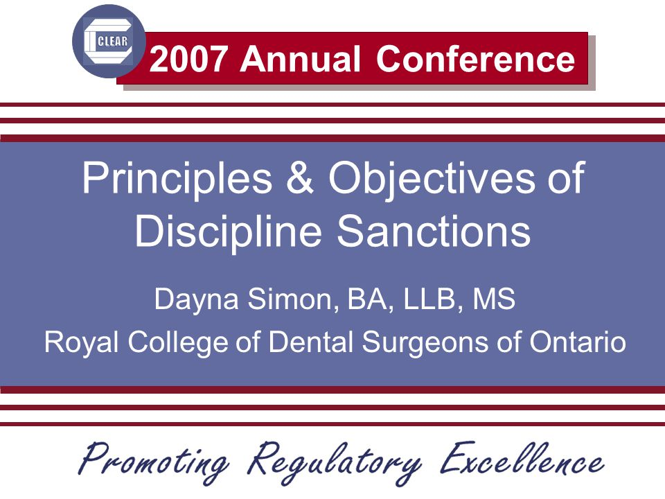 2007 Annual Conference Principles & Objectives of Discipline Sanctions Dayna Simon, BA, LLB, MS Royal College of Dental Surgeons of Ontario