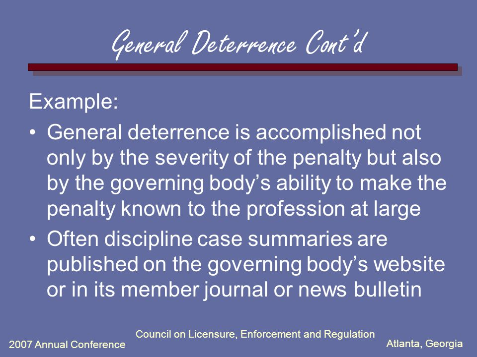 Atlanta, Georgia 2007 Annual Conference Council on Licensure, Enforcement and Regulation General Deterrence Cont'd Example: General deterrence is accomplished not only by the severity of the penalty but also by the governing body's ability to make the penalty known to the profession at large Often discipline case summaries are published on the governing body's website or in its member journal or news bulletin