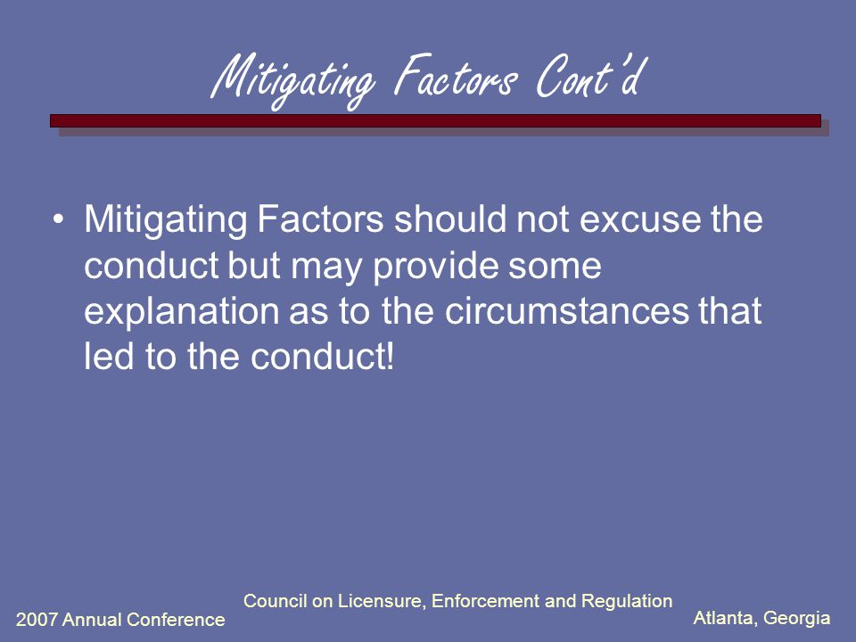 Atlanta, Georgia 2007 Annual Conference Council on Licensure, Enforcement and Regulation Mitigating Factors Cont'd Mitigating Factors should not excuse the conduct but may provide some explanation as to the circumstances that led to the conduct!