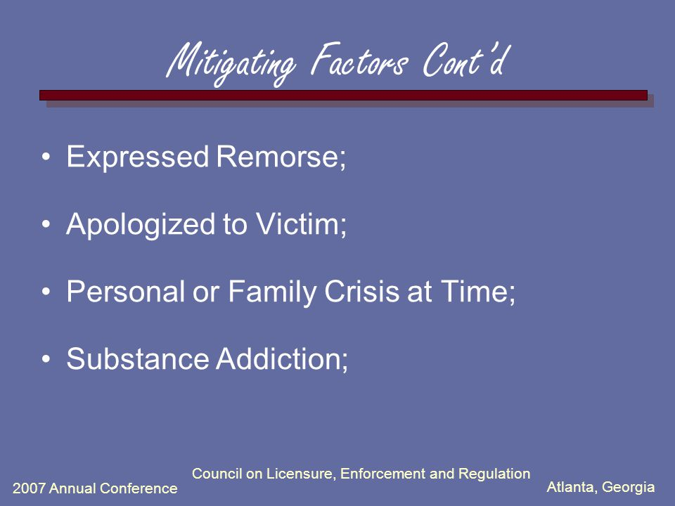 Atlanta, Georgia 2007 Annual Conference Council on Licensure, Enforcement and Regulation Mitigating Factors Cont'd Expressed Remorse; Apologized to Victim; Personal or Family Crisis at Time; Substance Addiction;