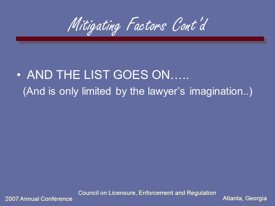 Atlanta, Georgia 2007 Annual Conference Council on Licensure, Enforcement and Regulation Mitigating Factors Cont'd AND THE LIST GOES ON…..