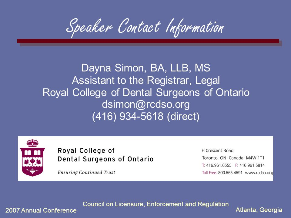 Atlanta, Georgia 2007 Annual Conference Council on Licensure, Enforcement and Regulation Speaker Contact Information Dayna Simon, BA, LLB, MS Assistant to the Registrar, Legal Royal College of Dental Surgeons of Ontario dsimon@rcdso.org (416) 934-5618 (direct)