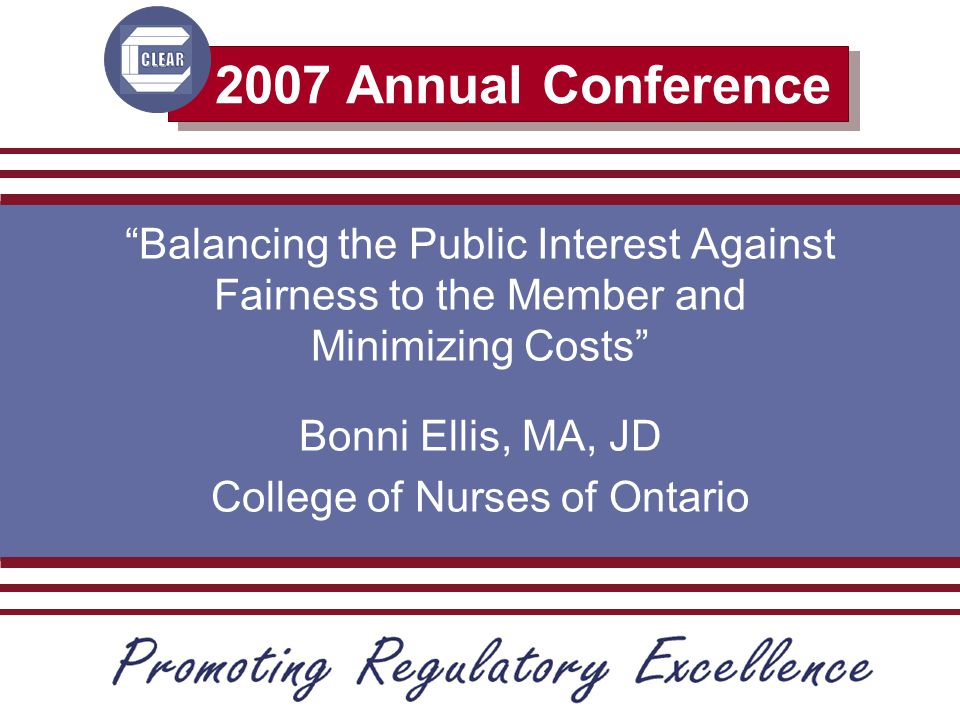 2007 Annual Conference Balancing the Public Interest Against Fairness to the Member and Minimizing Costs Bonni Ellis, MA, JD College of Nurses of Ontario