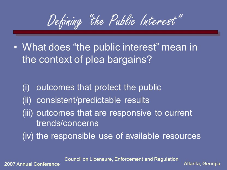 Atlanta, Georgia 2007 Annual Conference Council on Licensure, Enforcement and Regulation Defining the Public Interest What does the public interest mean in the context of plea bargains.