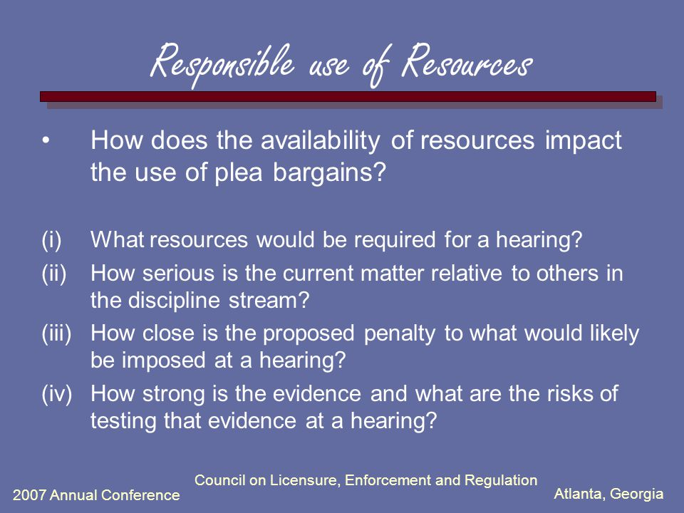 Atlanta, Georgia 2007 Annual Conference Council on Licensure, Enforcement and Regulation Responsible use of Resources How does the availability of resources impact the use of plea bargains.