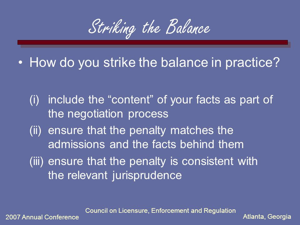 Atlanta, Georgia 2007 Annual Conference Council on Licensure, Enforcement and Regulation Striking the Balance How do you strike the balance in practice.
