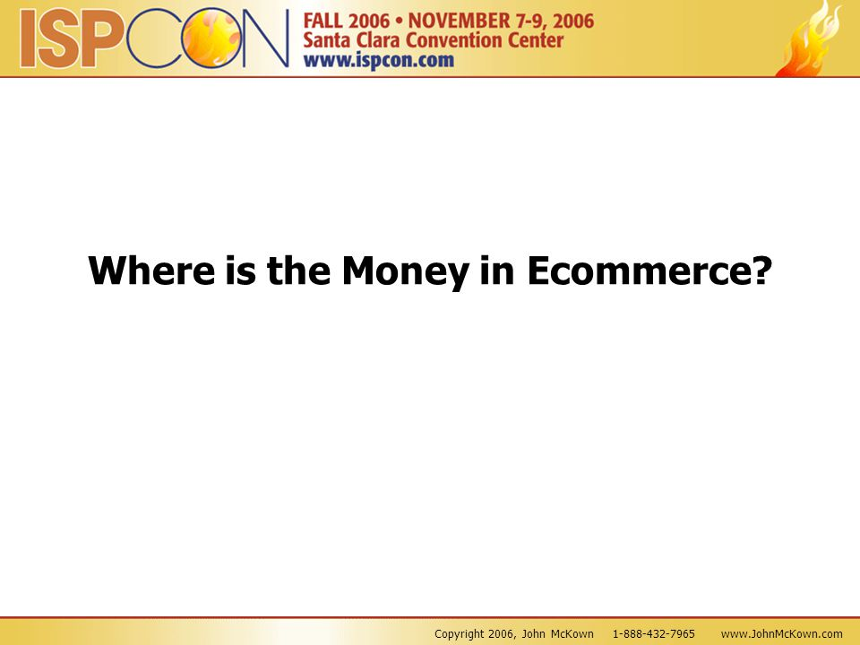 Copyright 2006, John McKown 1-888-432-7965 www.JohnMcKown.com Where is the Money in Ecommerce?