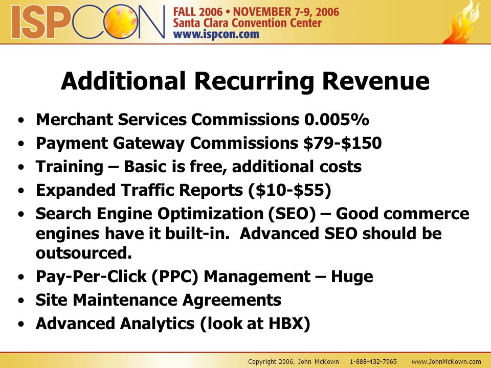Copyright 2006, John McKown 1-888-432-7965 www.JohnMcKown.com Additional Recurring Revenue Merchant Services Commissions 0.005% Payment Gateway Commissions $79-$150 Training – Basic is free, additional costs Expanded Traffic Reports ($10-$55) Search Engine Optimization (SEO) – Good commerce engines have it built-in.