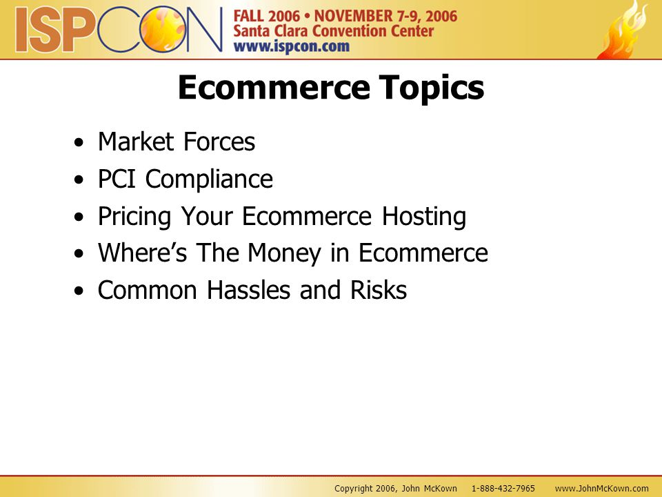 Copyright 2006, John McKown 1-888-432-7965 www.JohnMcKown.com Ecommerce Topics Market Forces PCI Compliance Pricing Your Ecommerce Hosting Where's The