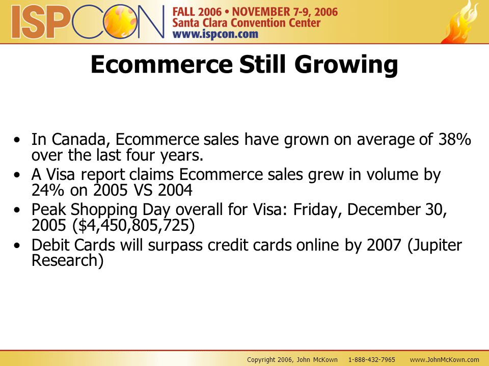 Copyright 2006, John McKown 1-888-432-7965 www.JohnMcKown.com Ecommerce Still Growing In Canada, Ecommerce sales have grown on average of 38% over the