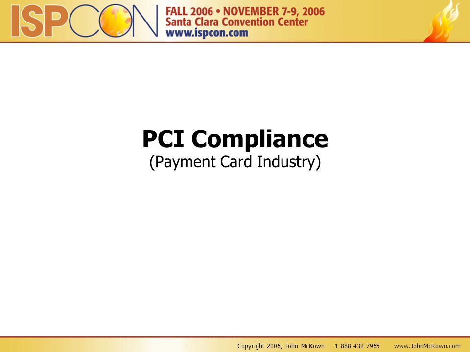 Copyright 2006, John McKown 1-888-432-7965 www.JohnMcKown.com PCI Compliance (Payment Card Industry)