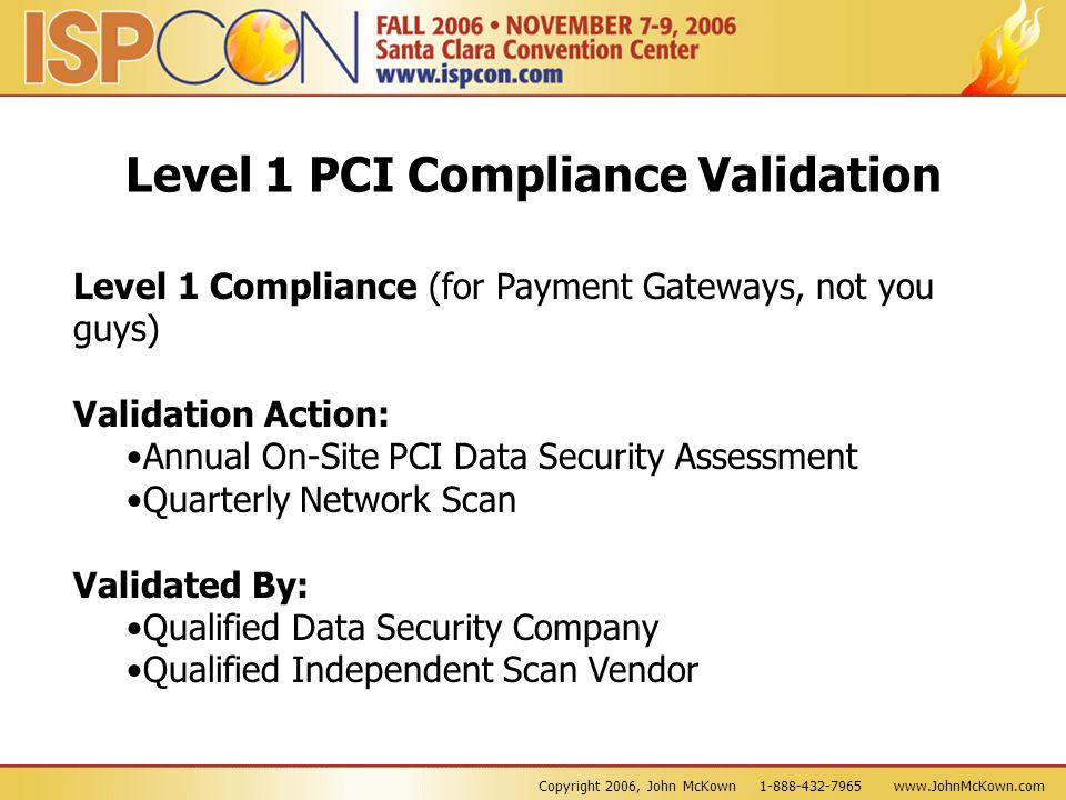 Copyright 2006, John McKown 1-888-432-7965 www.JohnMcKown.com Level 1 PCI Compliance Validation Level 1 Compliance (for Payment Gateways, not you guys