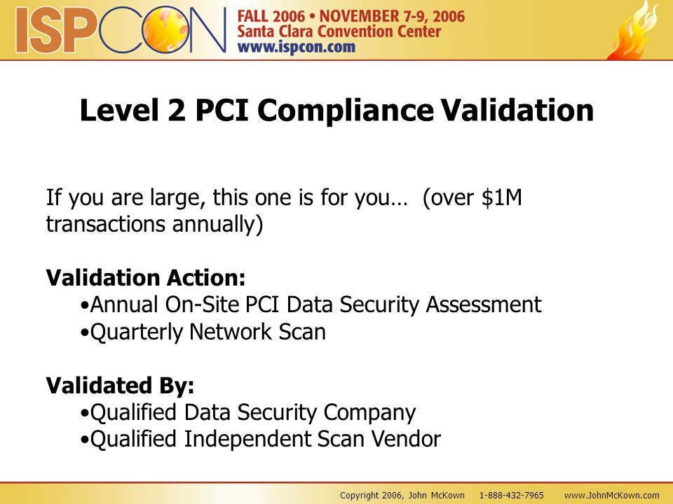 Copyright 2006, John McKown 1-888-432-7965 www.JohnMcKown.com Level 2 PCI Compliance Validation If you are large, this one is for you… (over $1M trans