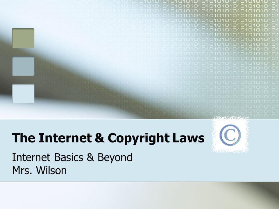The Internet & Copyright Laws Internet Basics & Beyond Mrs. Wilson
