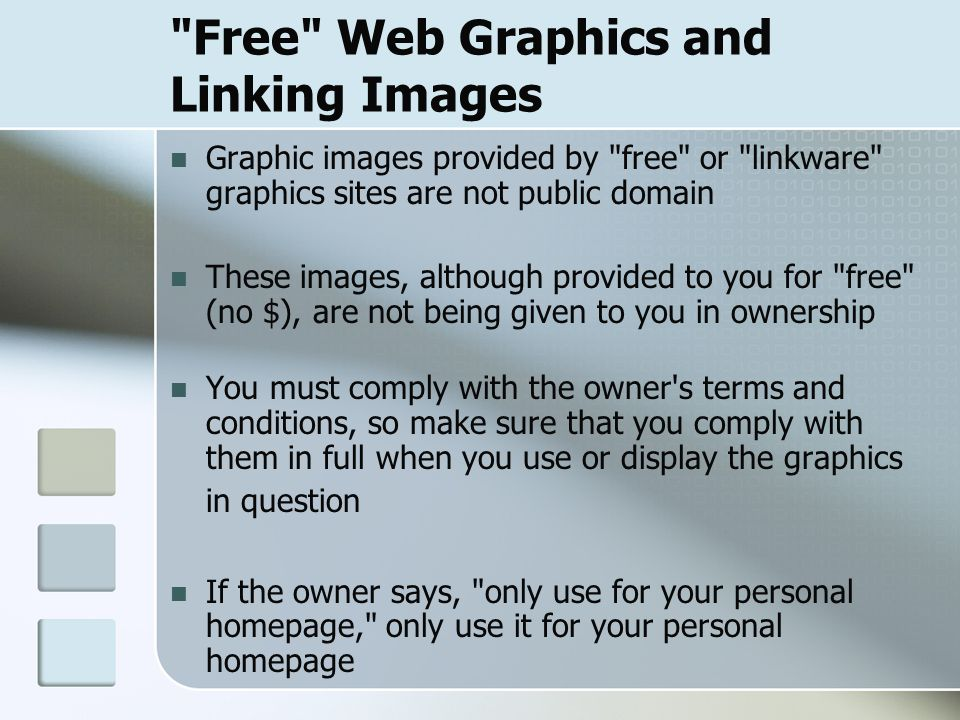 Free Web Graphics and Linking Images Graphic images provided by free or linkware graphics sites are not public domain These images, although provided to you for free (no $), are not being given to you in ownership You must comply with the owner s terms and conditions, so make sure that you comply with them in full when you use or display the graphics in question If the owner says, only use for your personal homepage, only use it for your personal homepage