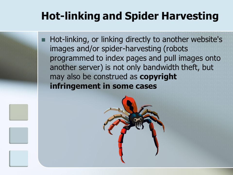 Hot-linking and Spider Harvesting Hot-linking, or linking directly to another website s images and/or spider-harvesting (robots programmed to index pages and pull images onto another server) is not only bandwidth theft, but may also be construed as copyright infringement in some cases