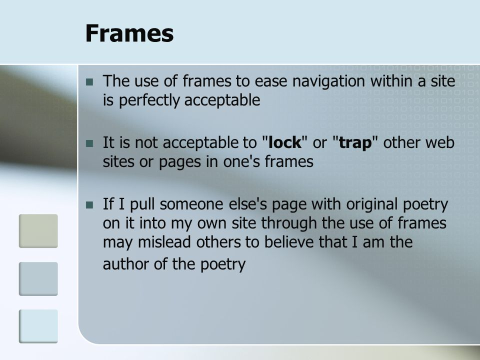 Frames The use of frames to ease navigation within a site is perfectly acceptable It is not acceptable to lock or trap other web sites or pages in one s frames If I pull someone else s page with original poetry on it into my own site through the use of frames may mislead others to believe that I am the author of the poetry