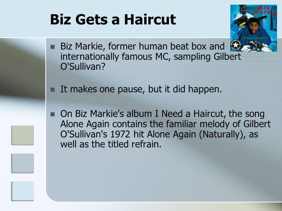Biz Gets a Haircut Biz Markie, former human beat box and internationally famous MC, sampling Gilbert O Sullivan.
