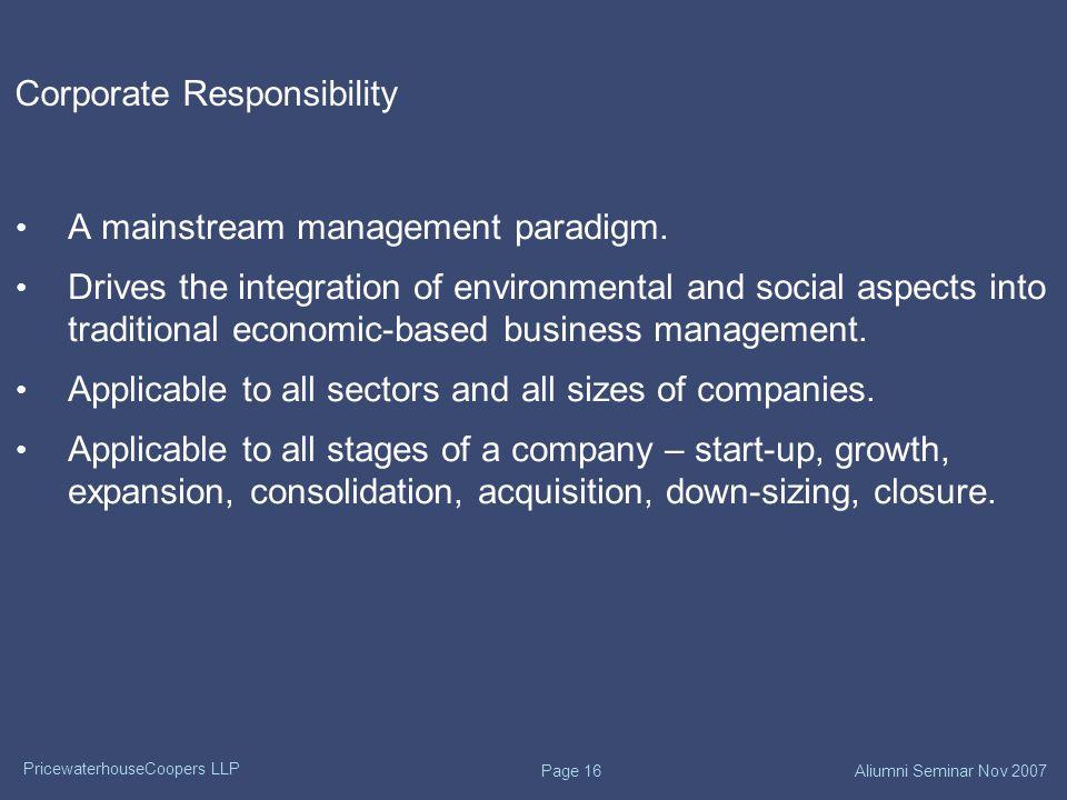 PricewaterhouseCoopers LLP Aliumni Seminar Nov 2007 Page 16 Corporate Responsibility A mainstream management paradigm.