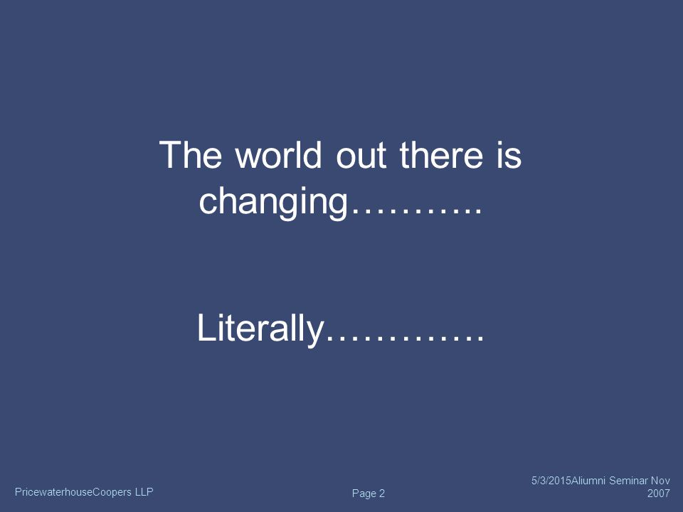 PricewaterhouseCoopers LLP 5/3/2015Aliumni Seminar Nov 2007 Page 2 The world out there is changing………..