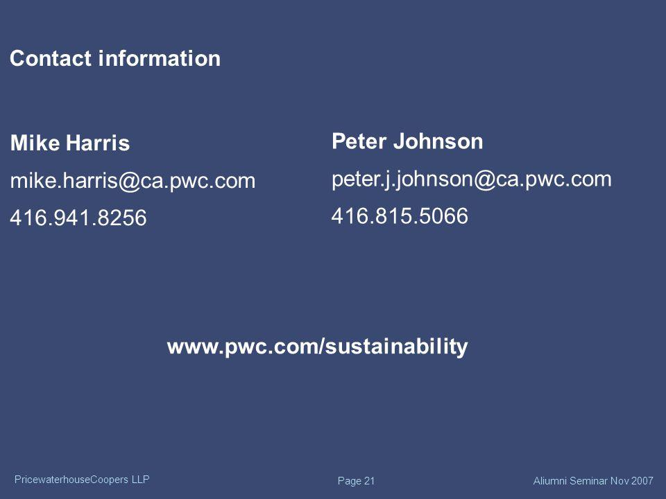 PricewaterhouseCoopers LLP Aliumni Seminar Nov 2007 Page 21 Contact information Mike Harris mike.harris@ca.pwc.com 416.941.8256 Peter Johnson peter.j.johnson@ca.pwc.com 416.815.5066 www.pwc.com/sustainability