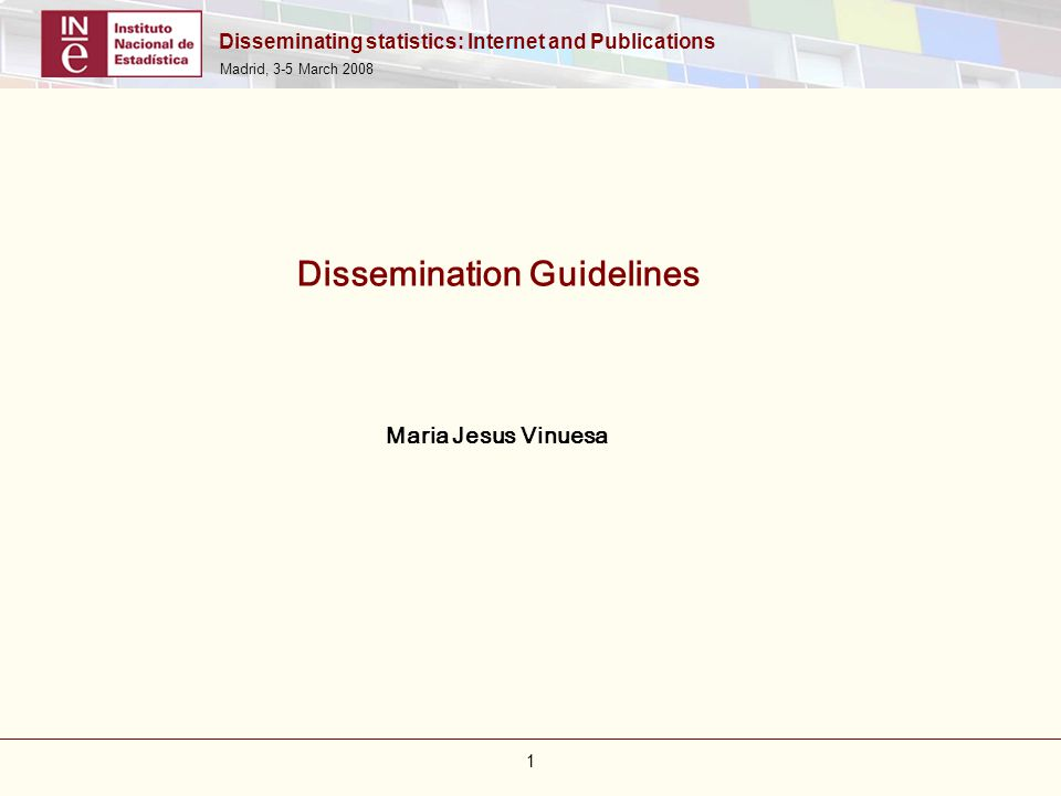 Disseminating statistics: Internet and Publications Madrid, 3-5 March 2008 1 Dissemination Guidelines Maria Jesus Vinuesa