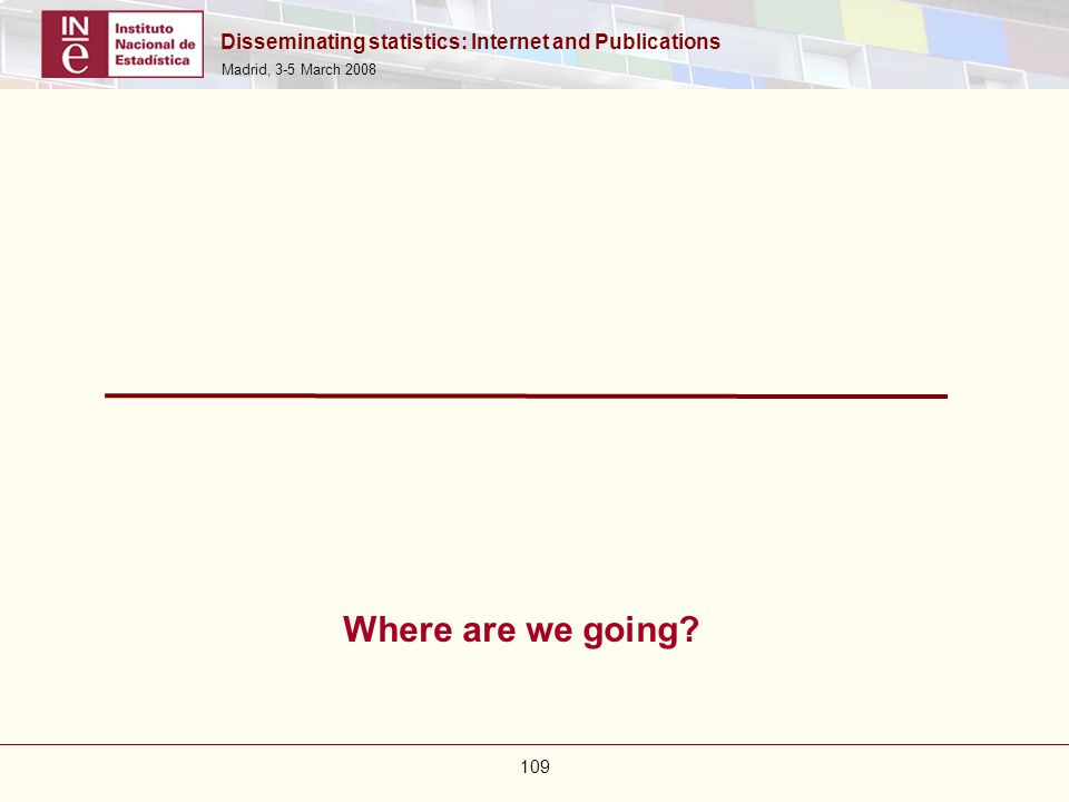 Disseminating statistics: Internet and Publications Madrid, 3-5 March 2008 109 Where are we going?