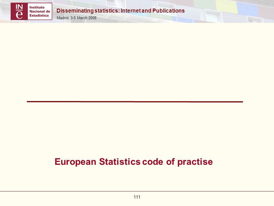 Disseminating statistics: Internet and Publications Madrid, 3-5 March 2008 111 European Statistics code of practise