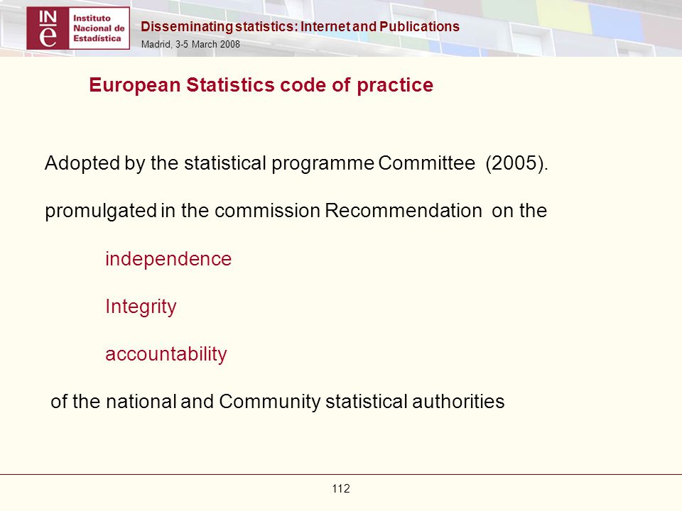 Disseminating statistics: Internet and Publications Madrid, 3-5 March 2008 112 European Statistics code of practice Adopted by the statistical program