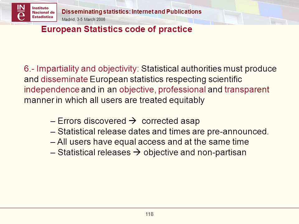 Disseminating statistics: Internet and Publications Madrid, 3-5 March 2008 118 European Statistics code of practice 6.- Impartiality and objectivity: