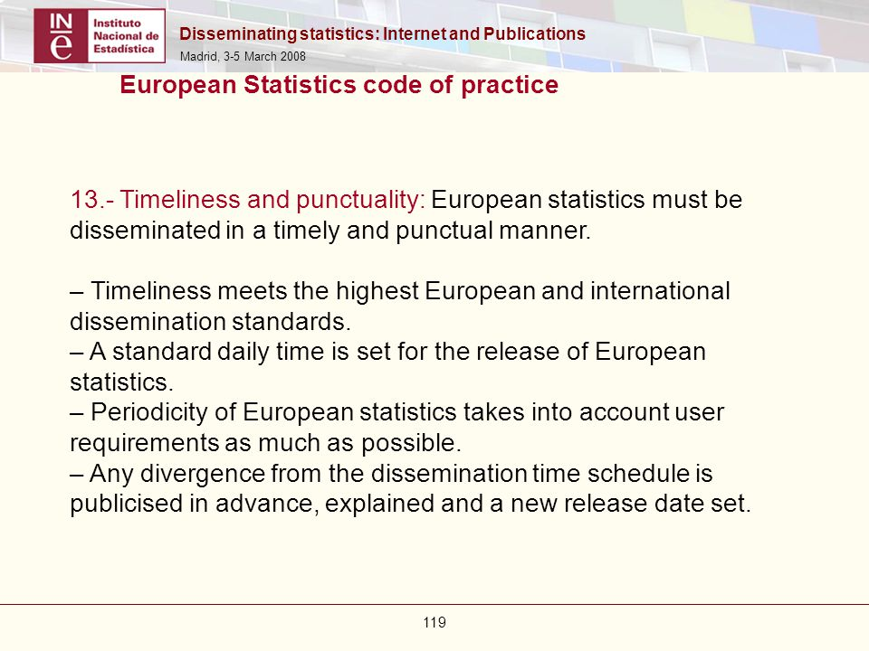 Disseminating statistics: Internet and Publications Madrid, 3-5 March 2008 119 European Statistics code of practice 13.- Timeliness and punctuality: E