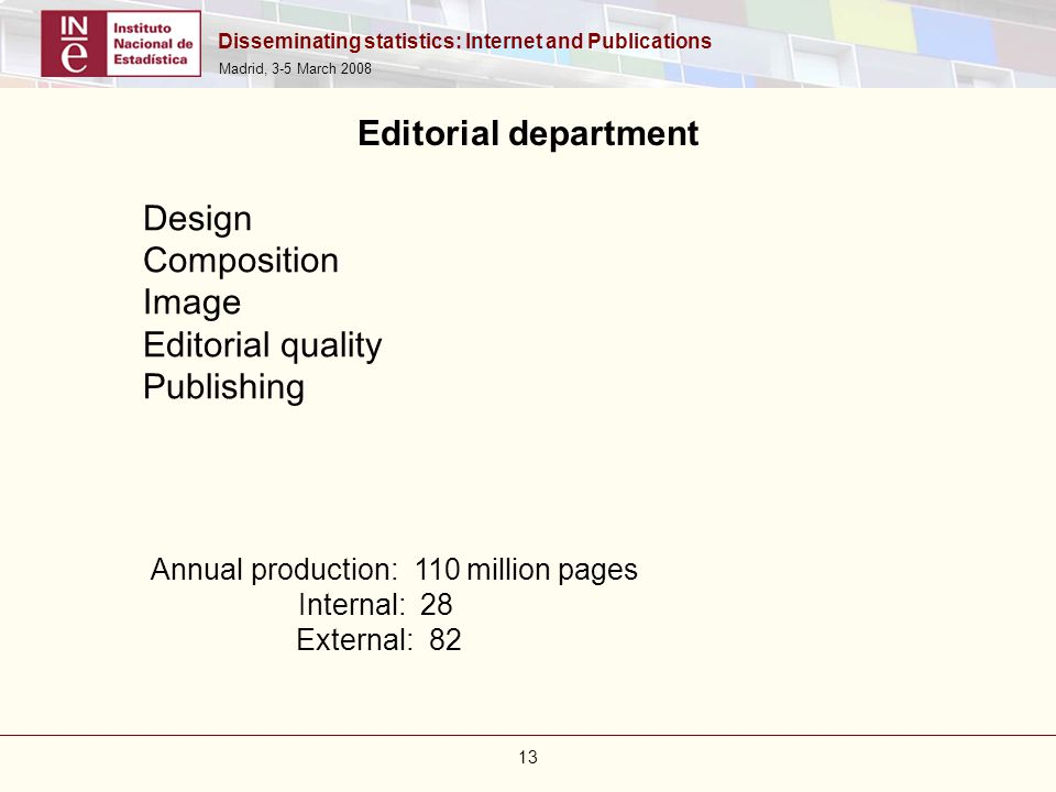 Disseminating statistics: Internet and Publications Madrid, 3-5 March 2008 13 Annual production: 110 million pages Internal: 28 External: 82 Design Co