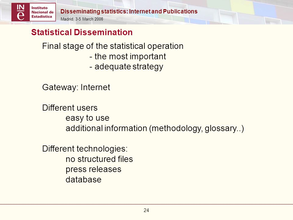 Disseminating statistics: Internet and Publications Madrid, 3-5 March 2008 24 Final stage of the statistical operation - the most important - adequate
