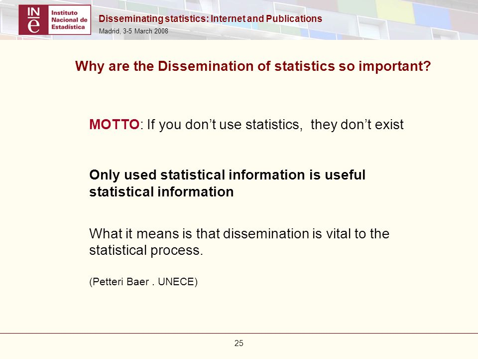 Disseminating statistics: Internet and Publications Madrid, 3-5 March 2008 25 Why are the Dissemination of statistics so important? MOTTO: If you don'