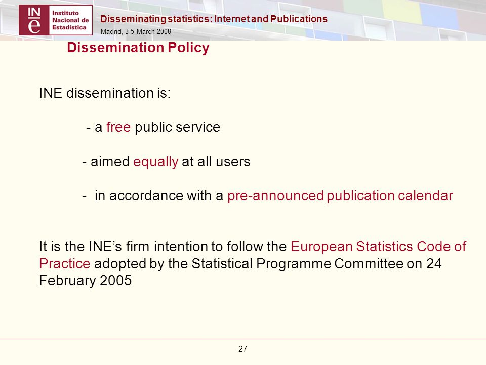 Disseminating statistics: Internet and Publications Madrid, 3-5 March 2008 27 Dissemination Policy INE dissemination is: - a free public service - aim