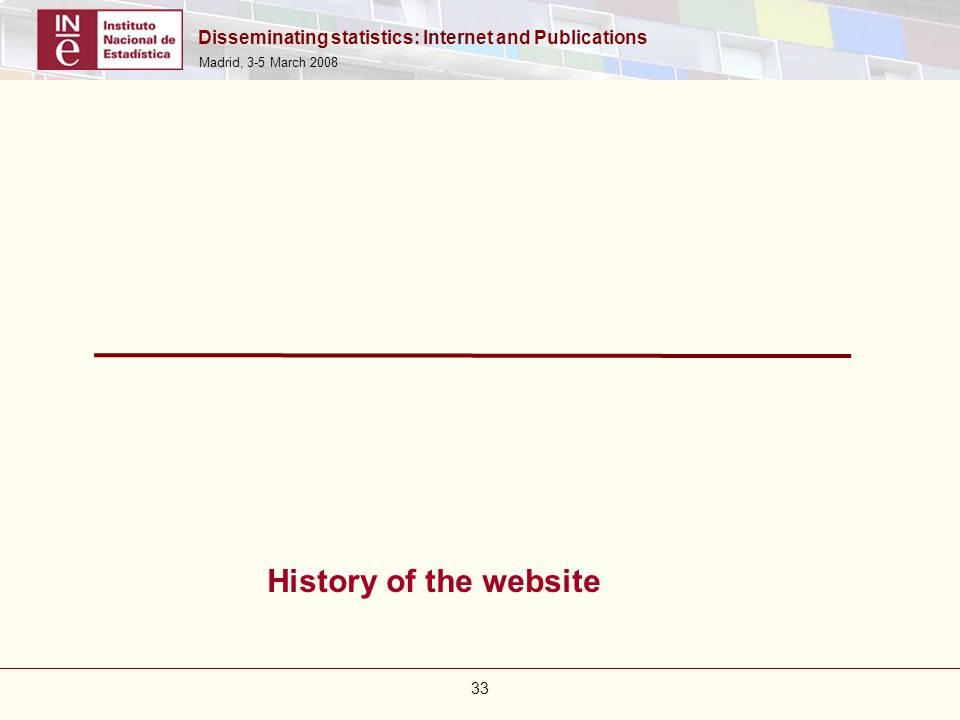 Disseminating statistics: Internet and Publications Madrid, 3-5 March 2008 33 History of the website