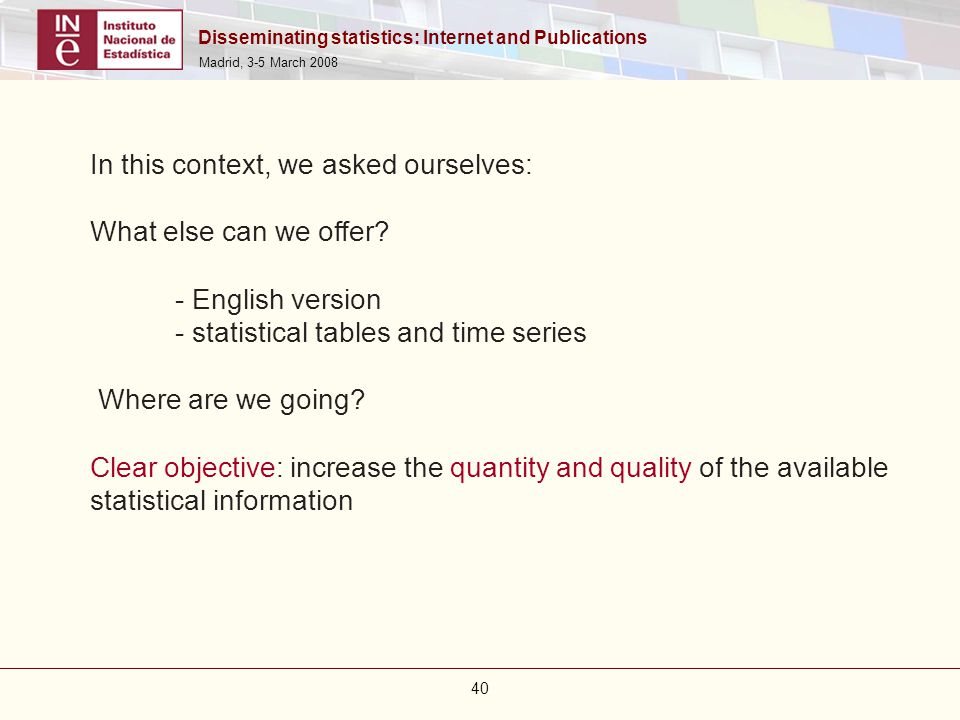 Disseminating statistics: Internet and Publications Madrid, 3-5 March 2008 40 In this context, we asked ourselves: What else can we offer? - English v