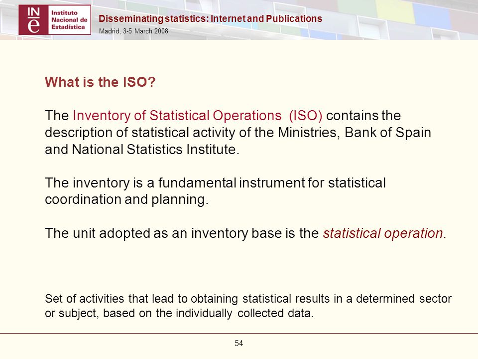 Disseminating statistics: Internet and Publications Madrid, 3-5 March 2008 54 What is the ISO? The Inventory of Statistical Operations (ISO) contains