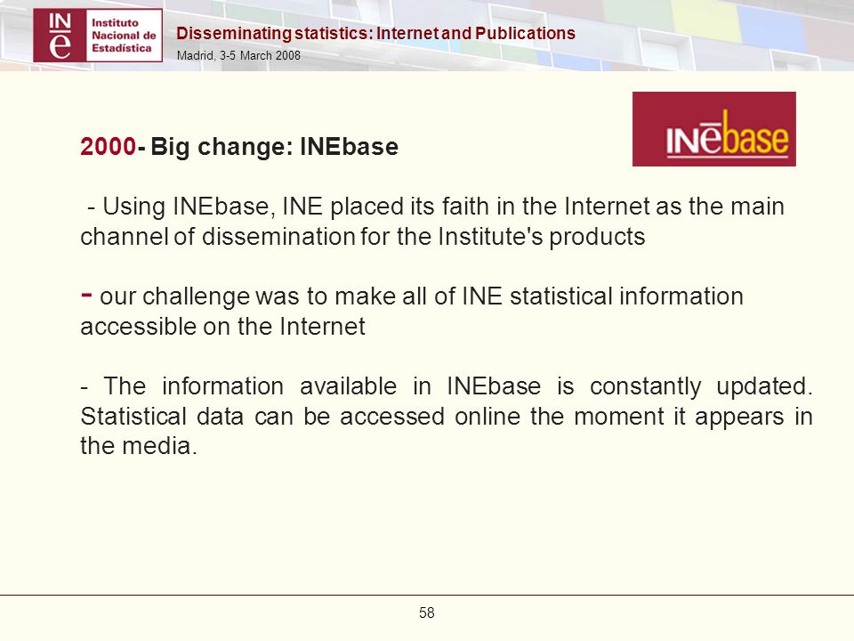 Disseminating statistics: Internet and Publications Madrid, 3-5 March 2008 58 2000- Big change: INEbase - Using INEbase, INE placed its faith in the I