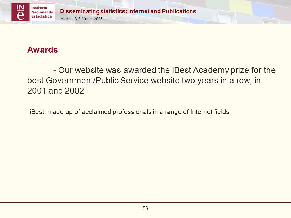 Disseminating statistics: Internet and Publications Madrid, 3-5 March 2008 59 Awards - Our website was awarded the iBest Academy prize for the best Go