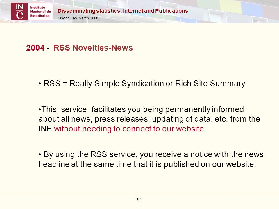 Disseminating statistics: Internet and Publications Madrid, 3-5 March 2008 61 2004 - RSS Novelties-News RSS = Really Simple Syndication or Rich Site S