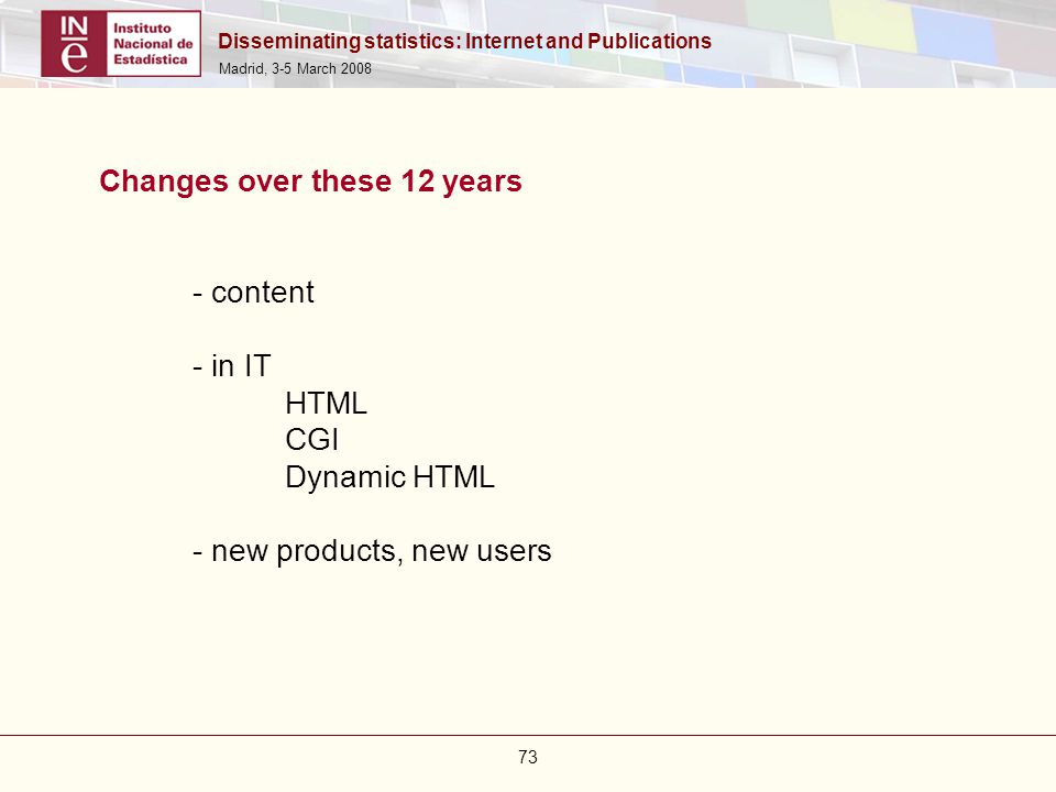 Disseminating statistics: Internet and Publications Madrid, 3-5 March 2008 73 Changes over these 12 years - content - in IT HTML CGI Dynamic HTML - ne