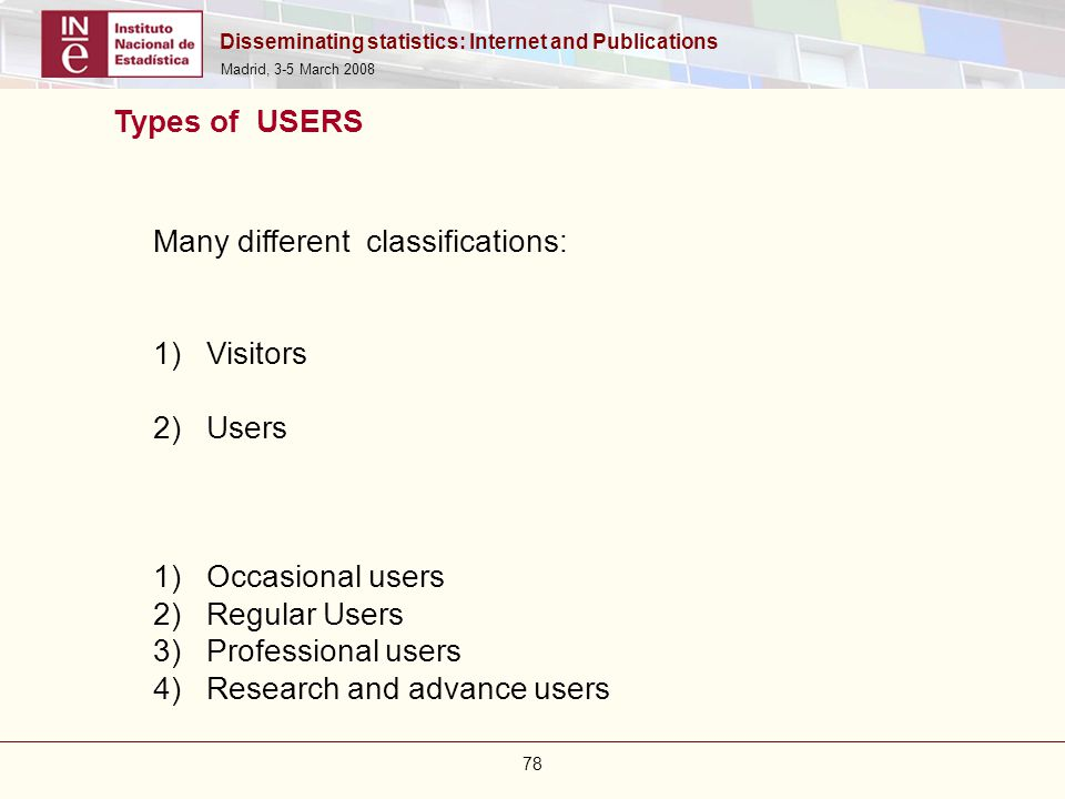 Disseminating statistics: Internet and Publications Madrid, 3-5 March 2008 78 Many different classifications: 1)Visitors 2)Users 1)Occasional users 2)