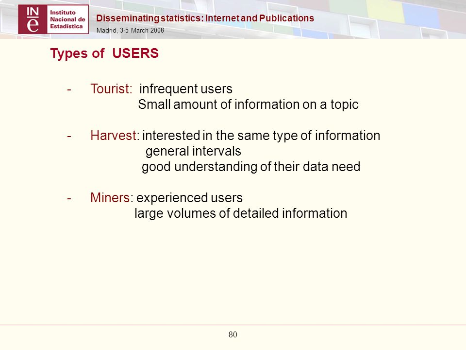 Disseminating statistics: Internet and Publications Madrid, 3-5 March 2008 80 -Tourist: infrequent users Small amount of information on a topic -Harve