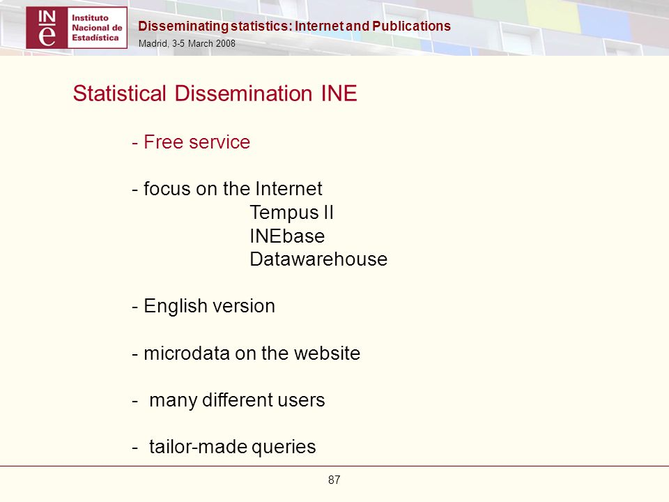 Disseminating statistics: Internet and Publications Madrid, 3-5 March 2008 87 Statistical Dissemination INE - Free service - focus on the Internet Tem