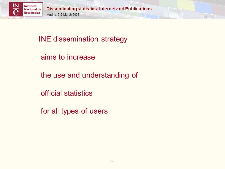 Disseminating statistics: Internet and Publications Madrid, 3-5 March 2008 90 INE dissemination strategy aims to increase the use and understanding of