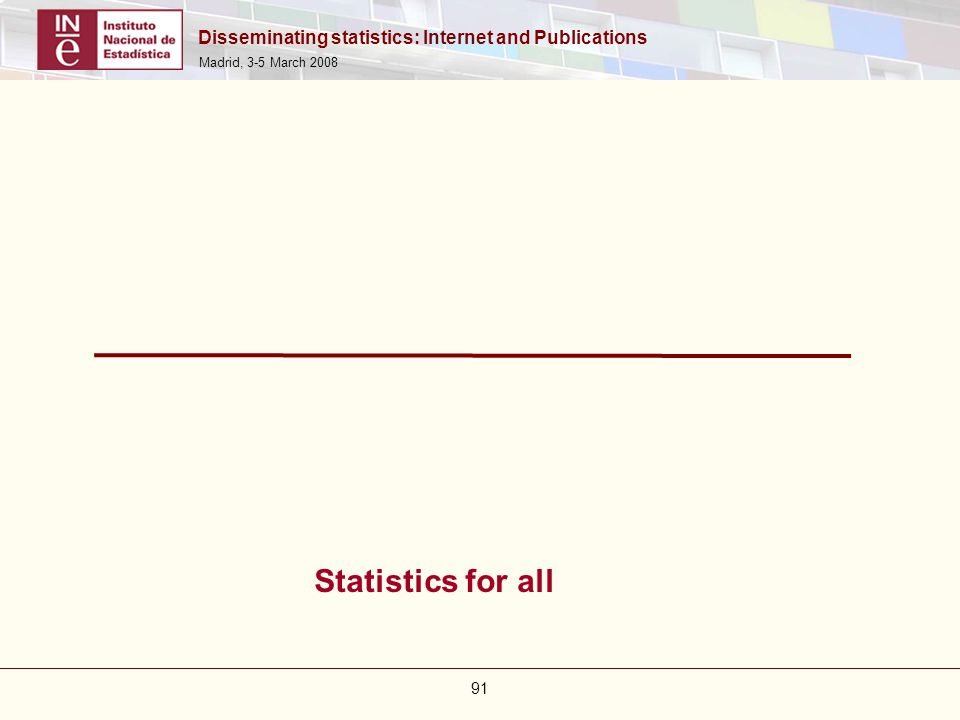 Disseminating statistics: Internet and Publications Madrid, 3-5 March 2008 91 Statistics for all